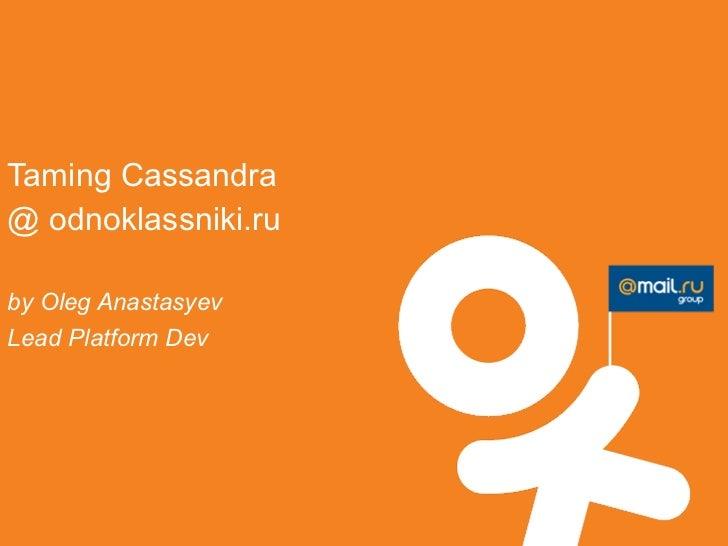 Taming Cassandra@ odnoklassniki.ruby Oleg AnastasyevLead Platform Dev
