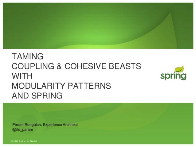 © 2013 Spring, by Pivotal TAMING COUPLING & COHESIVE BEASTS WITH MODULARITY PATTERNS AND SPRING Param Rengaiah, Experience...