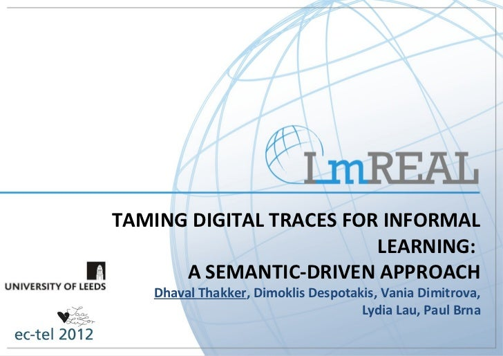 TAMING DIGITAL TRACES FOR INFORMAL                         LEARNING:      A SEMANTIC-DRIVEN APPROACH   Dhaval Thakker, Dim...