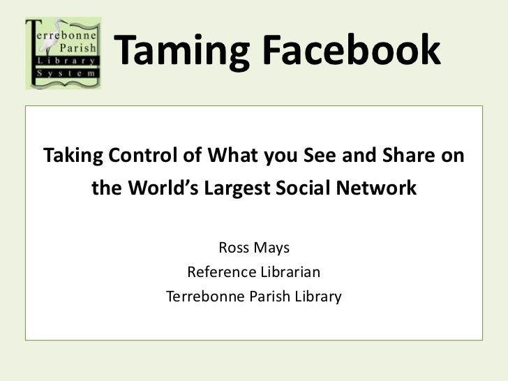 Taming Facebook<br />Taking Control of What you See and Share on<br />the World's Largest Social Network<br />Ross Mays<br...