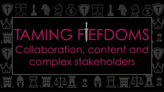 TAMING FIEFDOMS Collaboration, content and complex stakeholders