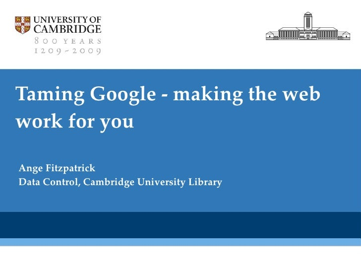 Taming Google - making the web work for you Ange Fitzpatrick Data Control, Cambridge University Library