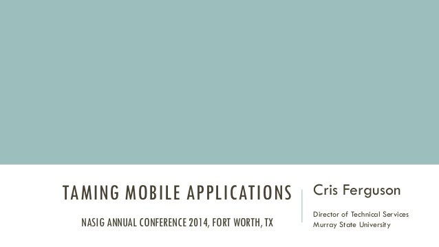 TAMING MOBILE APPLICATIONS Cris Ferguson Director of Technical Services Murray State UniversityNASIG ANNUAL CONFERENCE 201...