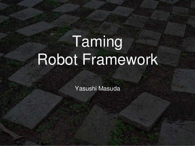 Taming Robot Framework Yasushi Masuda