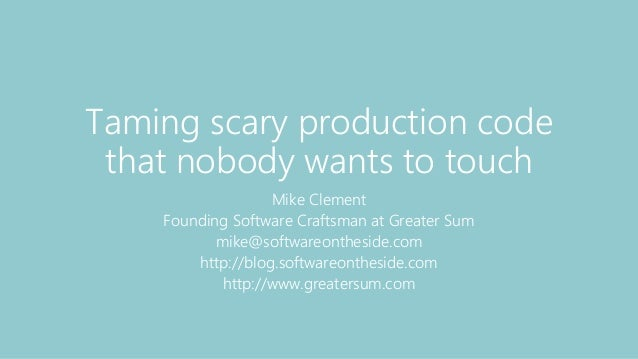 Taming scary production code that nobody wants to touch Mike Clement Founding Software Craftsman at Greater Sum mike@softw...