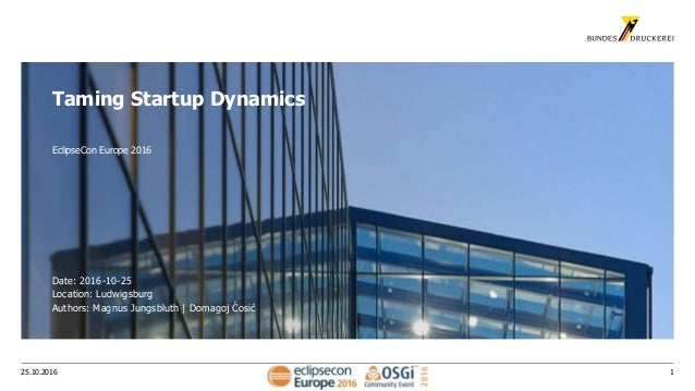 125.10.2016 Taming Startup Dynamics EclipseCon Europe 2016 Date: 2016-10-25 Location: Ludwigsburg Authors: Magnus Jungsblu...