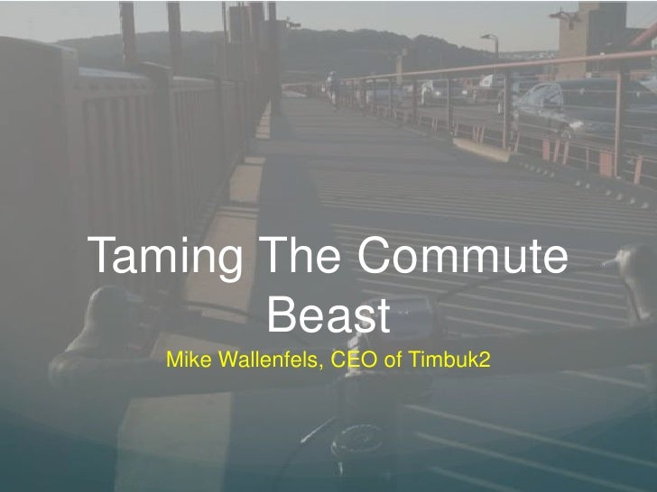Taming The Commute Beast<br />Mike Wallenfels, CEO of Timbuk2 <br />