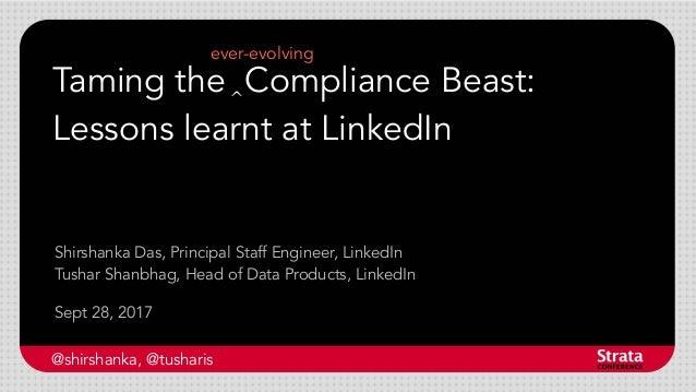 Taming the Compliance Beast: Lessons learnt at LinkedIn Sept 28, 2017 Shirshanka Das, Principal Staff Engineer, LinkedIn T...