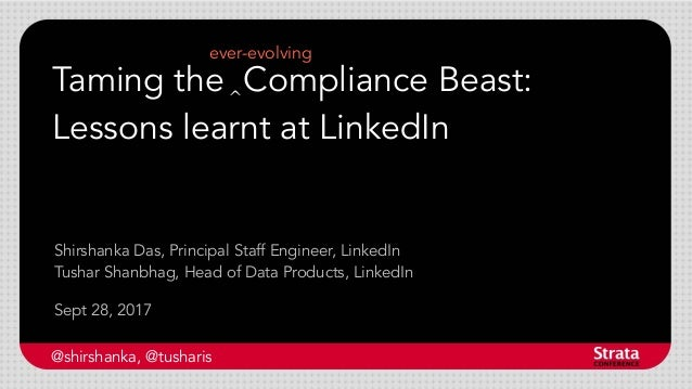 Taming the Compliance Beast: Lessons learnt at LinkedIn Sept 28, 2017 Shirshanka Das, Principal Staff Engineer, LinkedIn T...