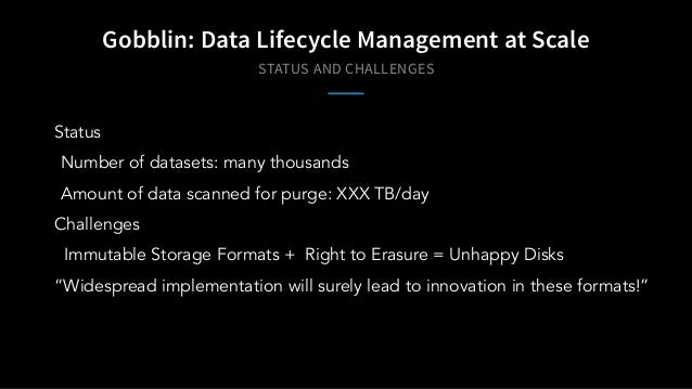 STATUS AND CHALLENGES Gobblin: Data Lifecycle Management at Scale Status Number of datasets: many thousands Amount of data...