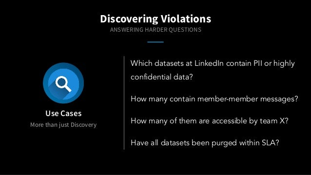 More than just Discovery Use Cases Which datasets at LinkedIn contain PII or highly confidential data? How many contain me...