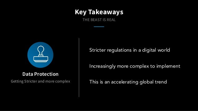 Getting Stricter and more complex Data Protection Key Takeaways THE BEAST IS REAL Stricter regulations in a digital world ...