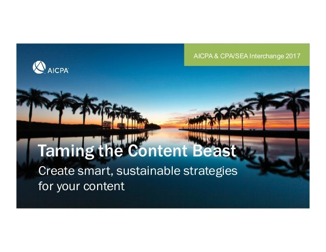 Taming the Content Beast AICPA & CPA/SEA Interchange 2017 Create smart, sustainable strategies for your content