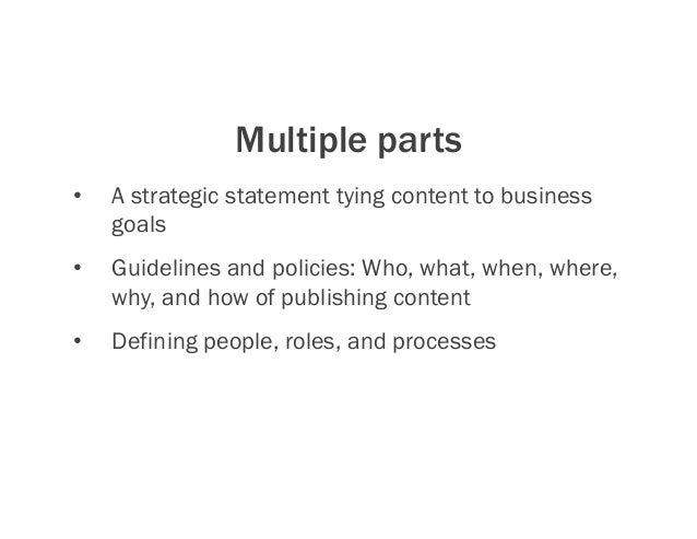Multiple parts • A strategic statement tying content to business goals • Guidelines and policies: Who, what, when, where...
