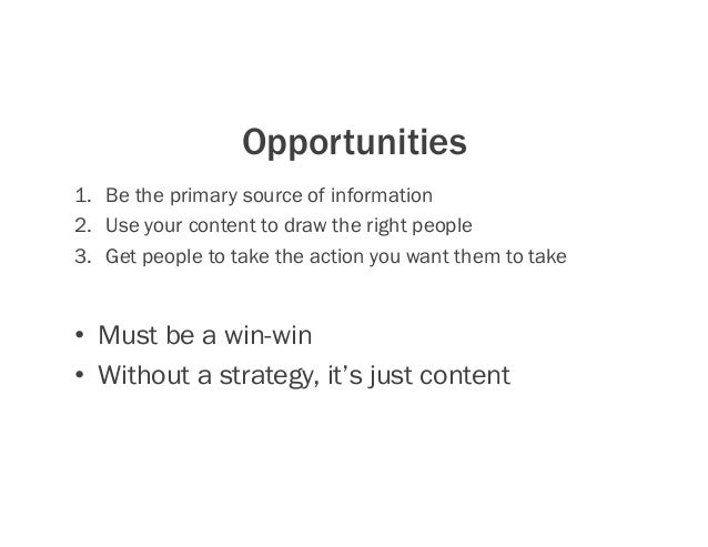 Opportunities 1. Be the primary source of information 2. Use your content to draw the right people 3. Get people to tak...