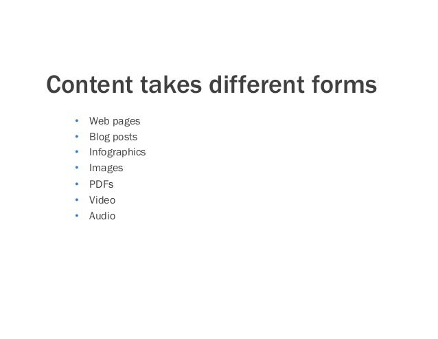 Content takes different forms • Web pages • Blog posts • Infographics • Images • PDFs • Video • Audio