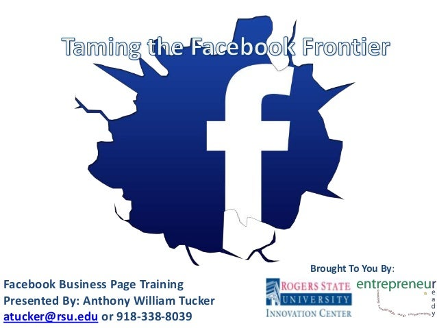 Facebook Business Page Training Presented By: Anthony William Tucker atucker@rsu.edu or 918-338-8039 Brought To You By: