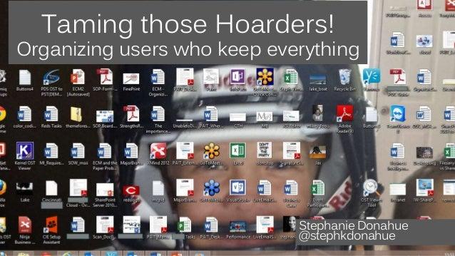 Taming those Hoarders!  Organizing users who keep everything  Stephanie Donahue  @stephkdonahue