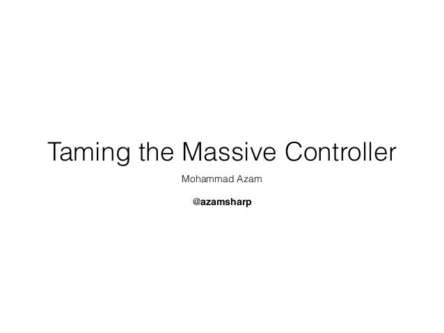 Taming the Massive Controller Mohammad Azam @azamsharp