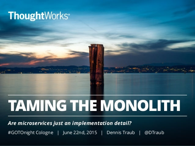 TAMING THE MONOLITH Are microservices just an implementation detail? #GOTOnight Cologne | June 22nd, 2015 | Dennis Traub |...