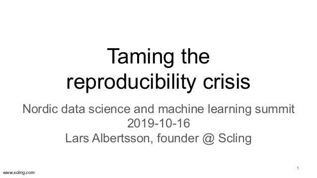 www.scling.com Taming the reproducibility crisis Nordic data science and machine learning summit 2019-10-16 Lars Albertsso...