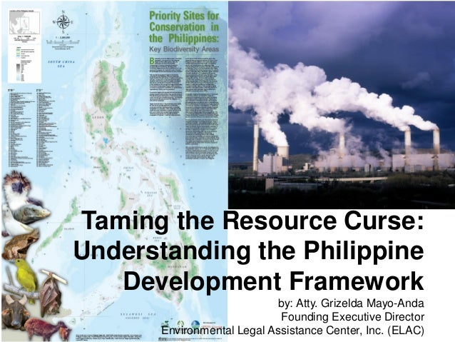 Taming the Resource Curse: Understanding the Philippine Development Framework by: Atty. Grizelda Mayo-Anda Founding Execut...