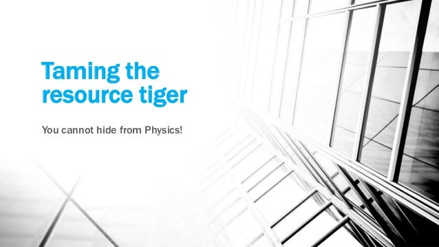 Taming the resource tiger You cannot hide from Physics!