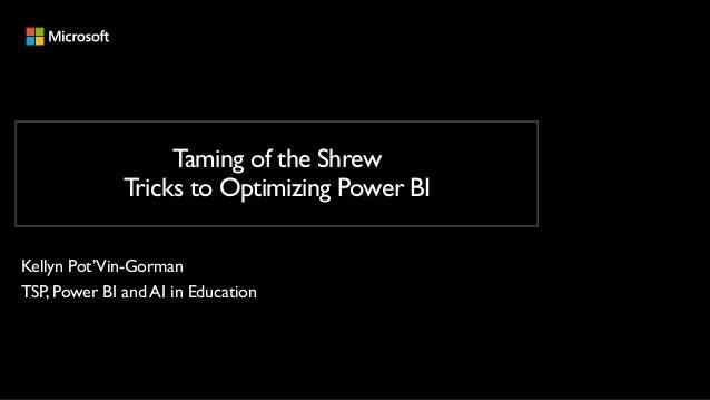 Taming of the Shrew Tricks to Optimizing Power BI Kellyn Pot'Vin-Gorman TSP, Power BI and AI in Education