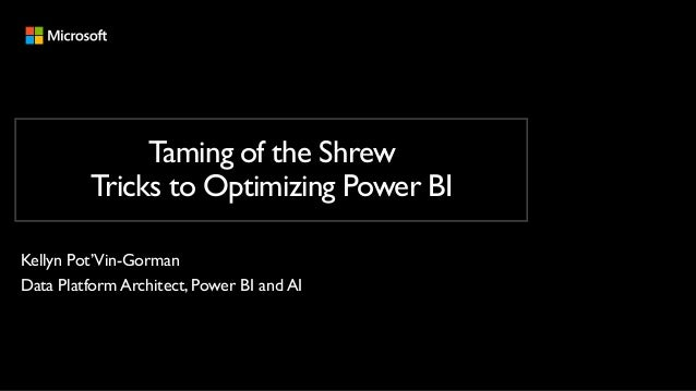 Taming of the Shrew Tricks to Optimizing Power BI Kellyn Pot'Vin-Gorman Data Platform Architect, Power BI and AI