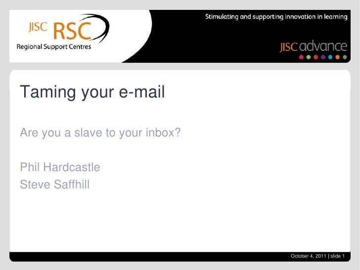 Are you a slave to your inbox?<br />Phil Hardcastle<br />Steve Saffhill<br />Taming your e-mail<br />October 4, 2011| slid...