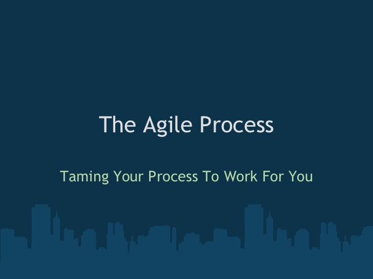 The Agile Process Taming Your Process To Work For You