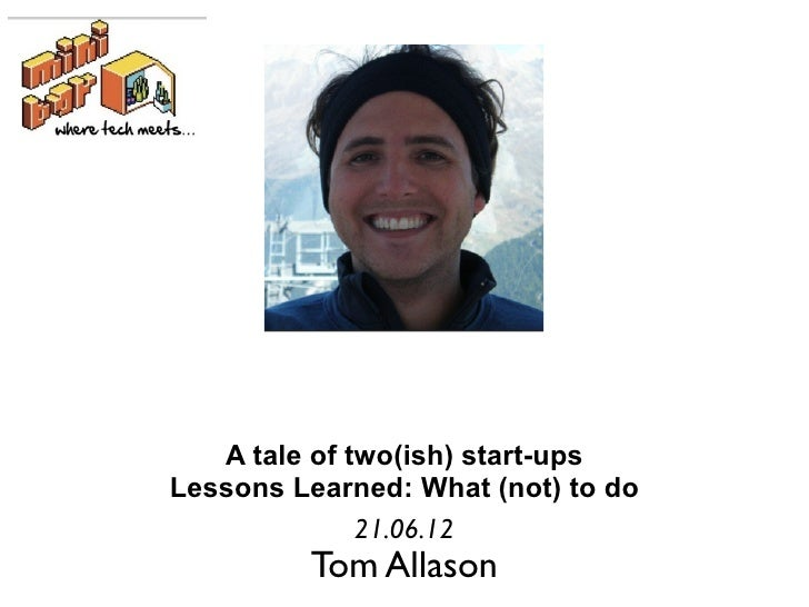 A tale of two(ish) start-upsLessons Learned: What (not) to do              21.06.12         Tom Allason