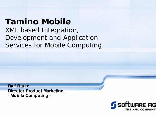 Tamino Mobile XML based Integration, Development and Application Services for Mobile Computing Ralf Rutke Director Product...