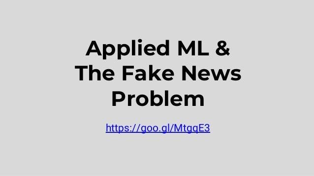 Applied ML & The Fake News Problem https://goo.gl/MtgqE3