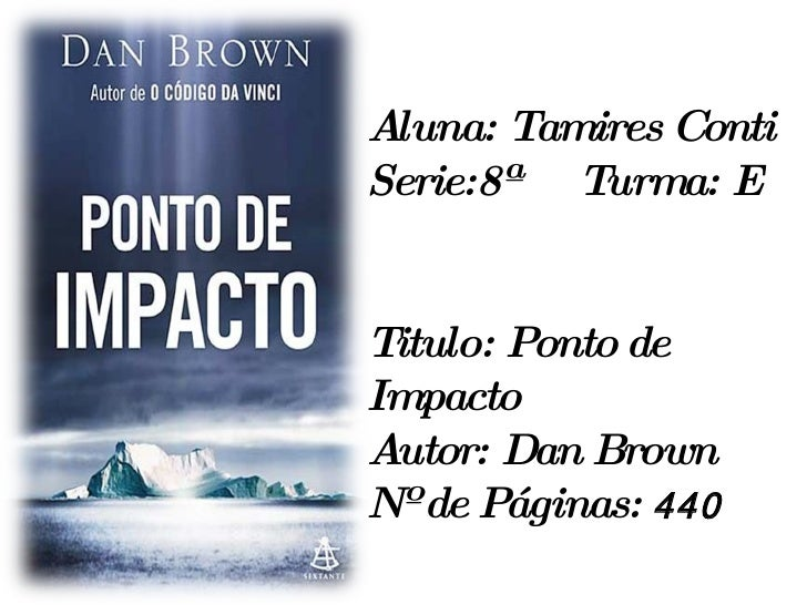 Aluna: Tamires Conti  Serie:8ª  Turma: E Titulo: Ponto de Impacto Autor: Dan Brown Nº de Páginas:  440