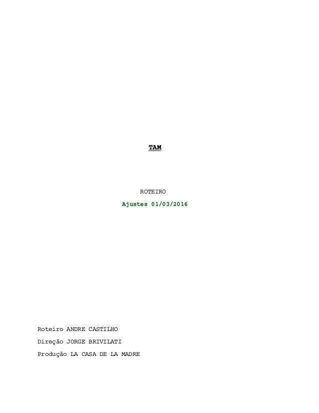 TAM ROTEIRO Ajustes 01/03/2016 Roteiro ANDRE CASTILHO Direção JORGE BRIVILATI Produção LA CASA DE LA MADRE