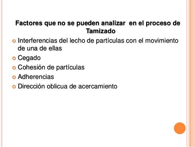 Factores que no se pueden analizar en el proceso de Tamizado  Interferencias del lecho de partículas con el movimiento de...