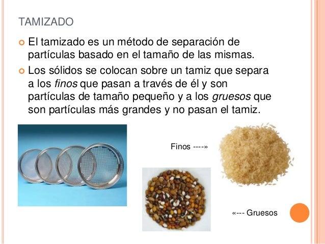TAMIZADO  El tamizado es un método de separación de partículas basado en el tamaño de las mismas.  Los sólidos se coloca...