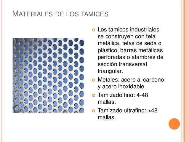 MATERIALES DE LOS TAMICES  Los tamices industriales se construyen con tela metálica, telas de seda o plástico, barras met...