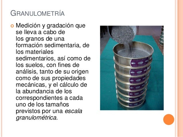 GRANULOMETRÍA  Medición y gradación que se lleva a cabo de los granos de una formación sedimentaria, de los materiales se...