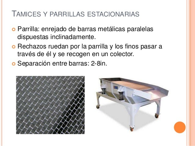 TAMICES Y PARRILLAS ESTACIONARIAS  Parrilla: enrejado de barras metálicas paralelas dispuestas inclinadamente.  Rechazos...