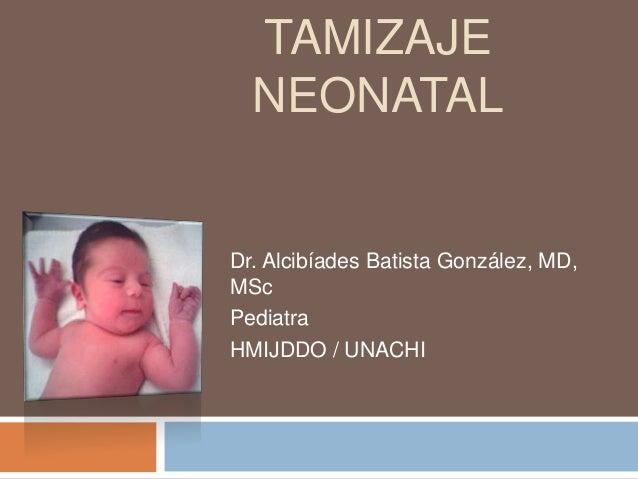 TAMIZAJE NEONATAL Dr. Alcibíades Batista González, MD, MSc Pediatra HMIJDDO / UNACHI