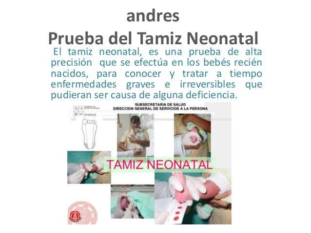 andres Prueba del Tamiz Neonatal El tamiz neonatal, es una prueba de alta precisión que se efectúa en los bebés recién nac...