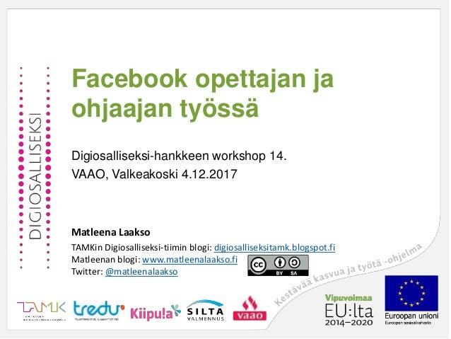 Facebook opettajan ja ohjaajan työssä Digiosalliseksi-hankkeen workshop 14. VAAO, Valkeakoski 4.12.2017 Matleena Laakso TA...