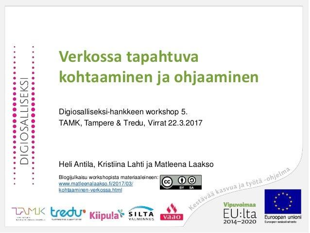 Verkossa tapahtuva kohtaaminen ja ohjaaminen Digiosalliseksi-hankkeen workshop 5. TAMK, Tampere & Tredu, Virrat 22.3.2017 ...