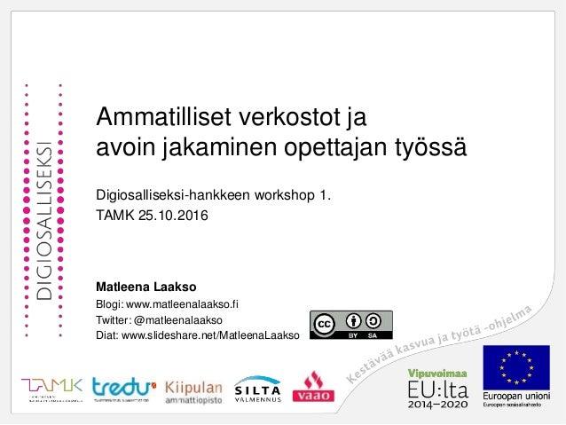 Ammatilliset verkostot ja avoin jakaminen opettajan työssä Digiosalliseksi-hankkeen workshop 1. TAMK 25.10.2016 Matleena L...