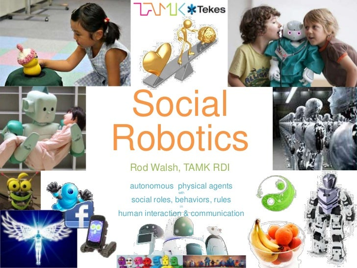SocialRobotics   Rod Walsh, TAMK RDI   autonomous physical agents                 with   social roles, behaviors, rules   ...