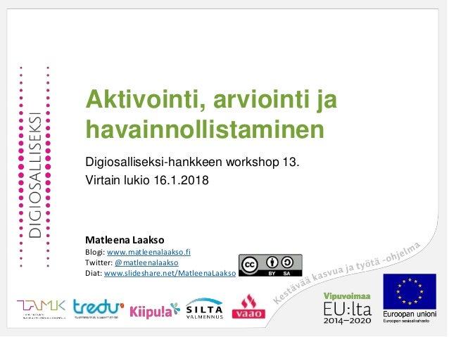 Aktivointi, arviointi ja havainnollistaminen Digiosalliseksi-hankkeen workshop 13. Virtain lukio 16.1.2018 Matleena Laakso...