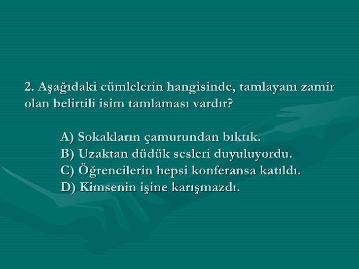2. Aşağıdaki cümlelerin hangisinde, tamlayanı zamir olan belirtili isim tamlaması vardır? A) Sokakların çamurundan bıktık....