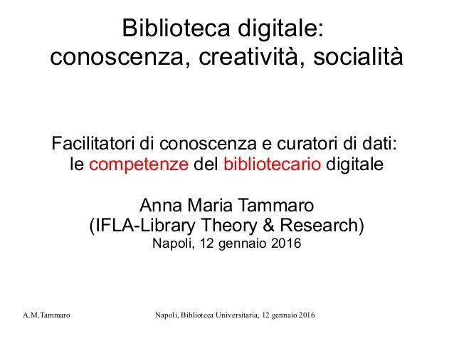 A.M.Tammaro Napoli, Biblioteca Universitaria, 12 gennaio 2016 Biblioteca digitale: conoscenza, creatività, socialità Facil...